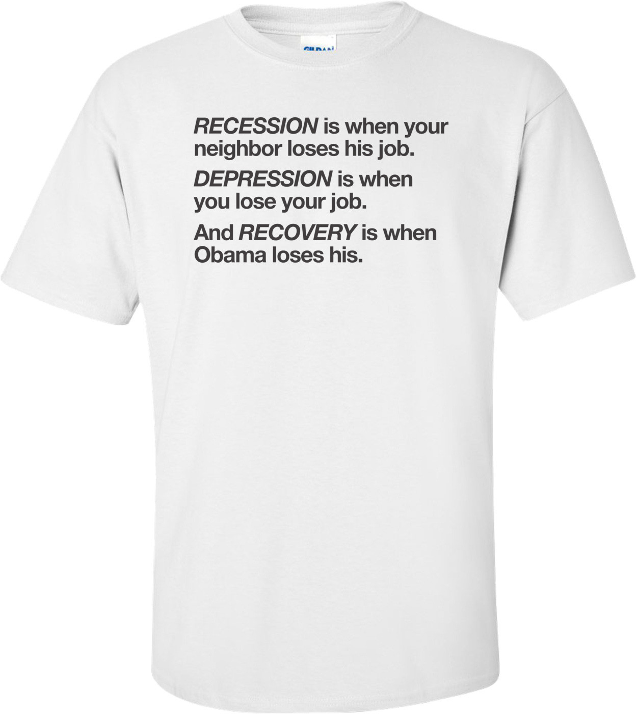 Recession Is When Your Neighbor Loses His Job Depression Is When You Lose Your Job And Recovery Is When Obama Loses His Anti-obama T-shirt