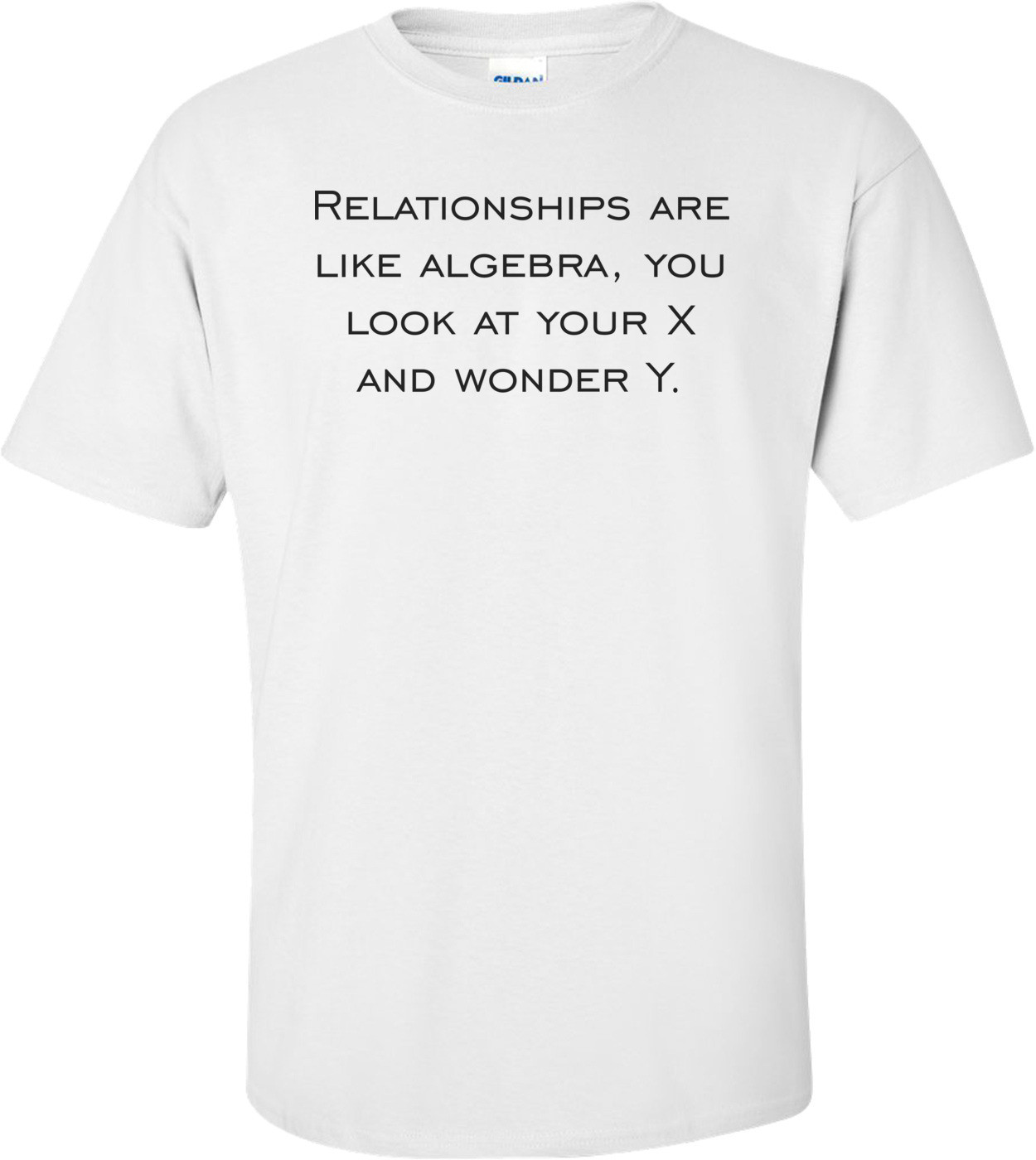 Relationships are like algebra, you look at your X and wonder Y. Shirt