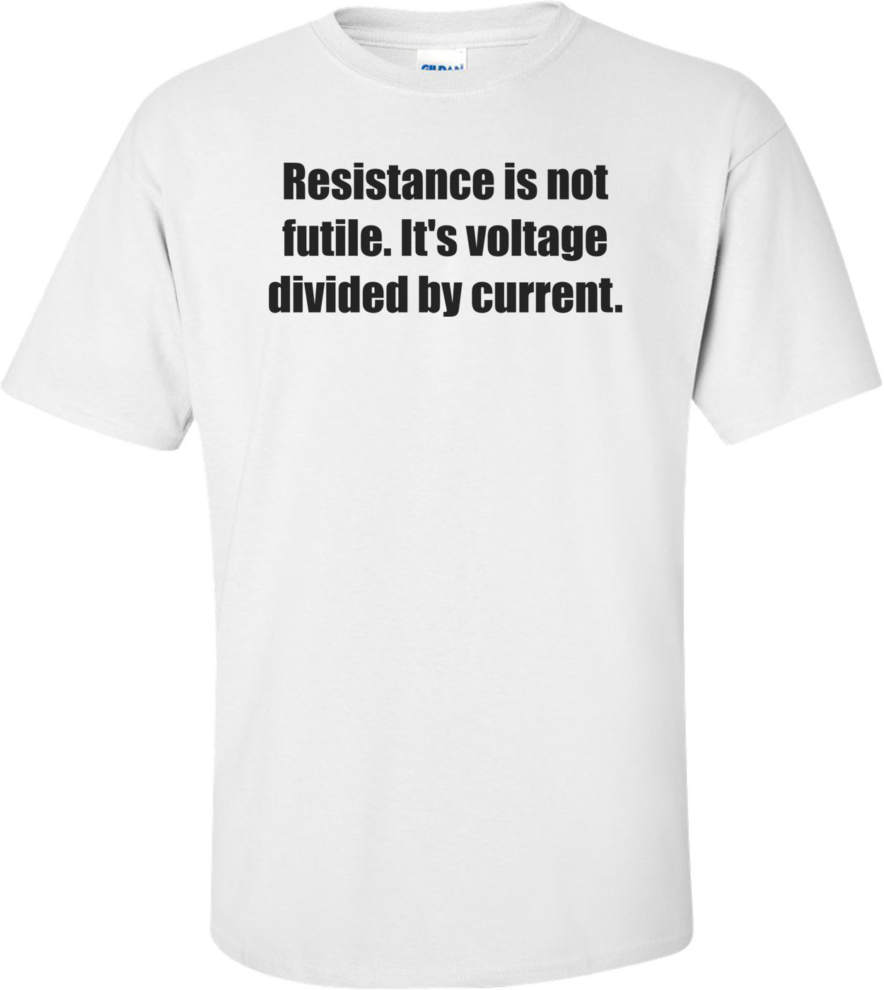 Resistance is not futile. It's voltage divided by current. Shirt