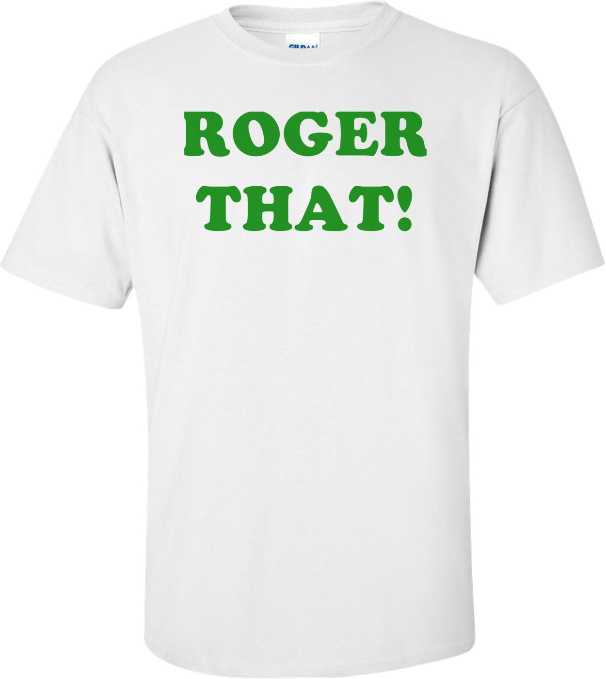 ROGER THAT! Shirt