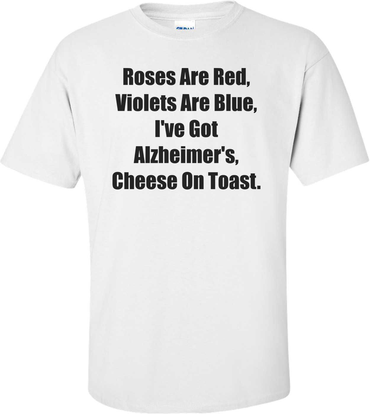 Roses Are Red, Violets Are Blue, I've Got Alzheimer's, Cheese On Toast. Shirt