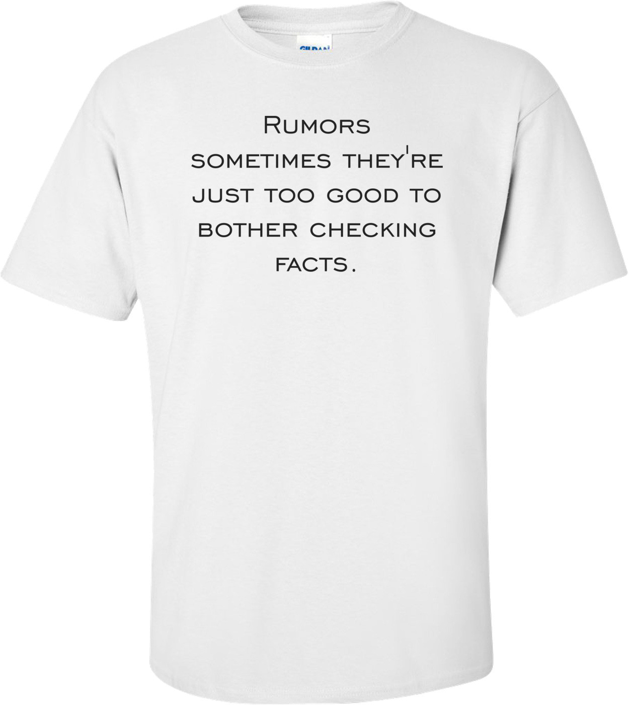 Rumors sometimes they're just too good to bother checking facts. Shirt