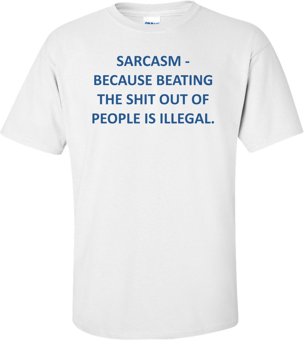 SARCASM - BECAUSE BEATING THE SHIT OUT OF PEOPLE IS ILLEGAL. Shirt