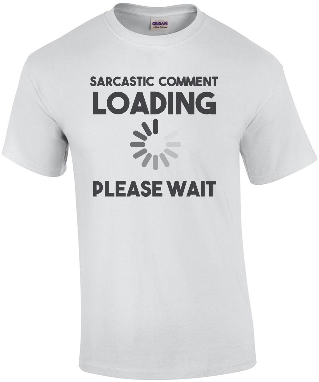 Sarcastic comment loading please wait - funny t-shirt