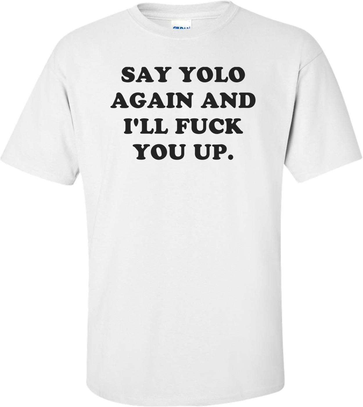 SAY YOLO AGAIN AND I'LL FUCK YOU UP. Shirt