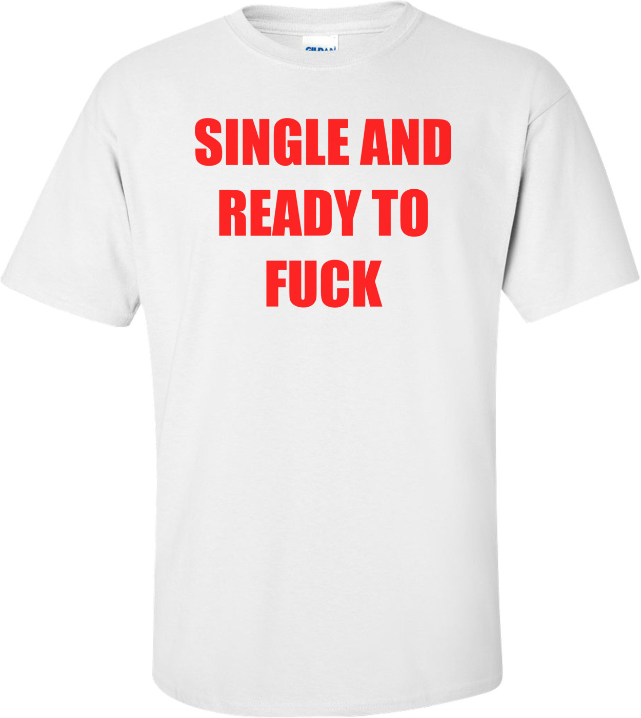 SINGLE AND READY TO FUCK Shirt