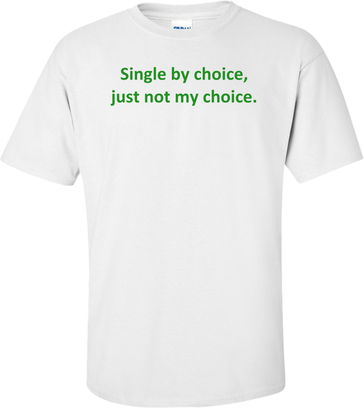 Single by choice, just not my choice. Shirt