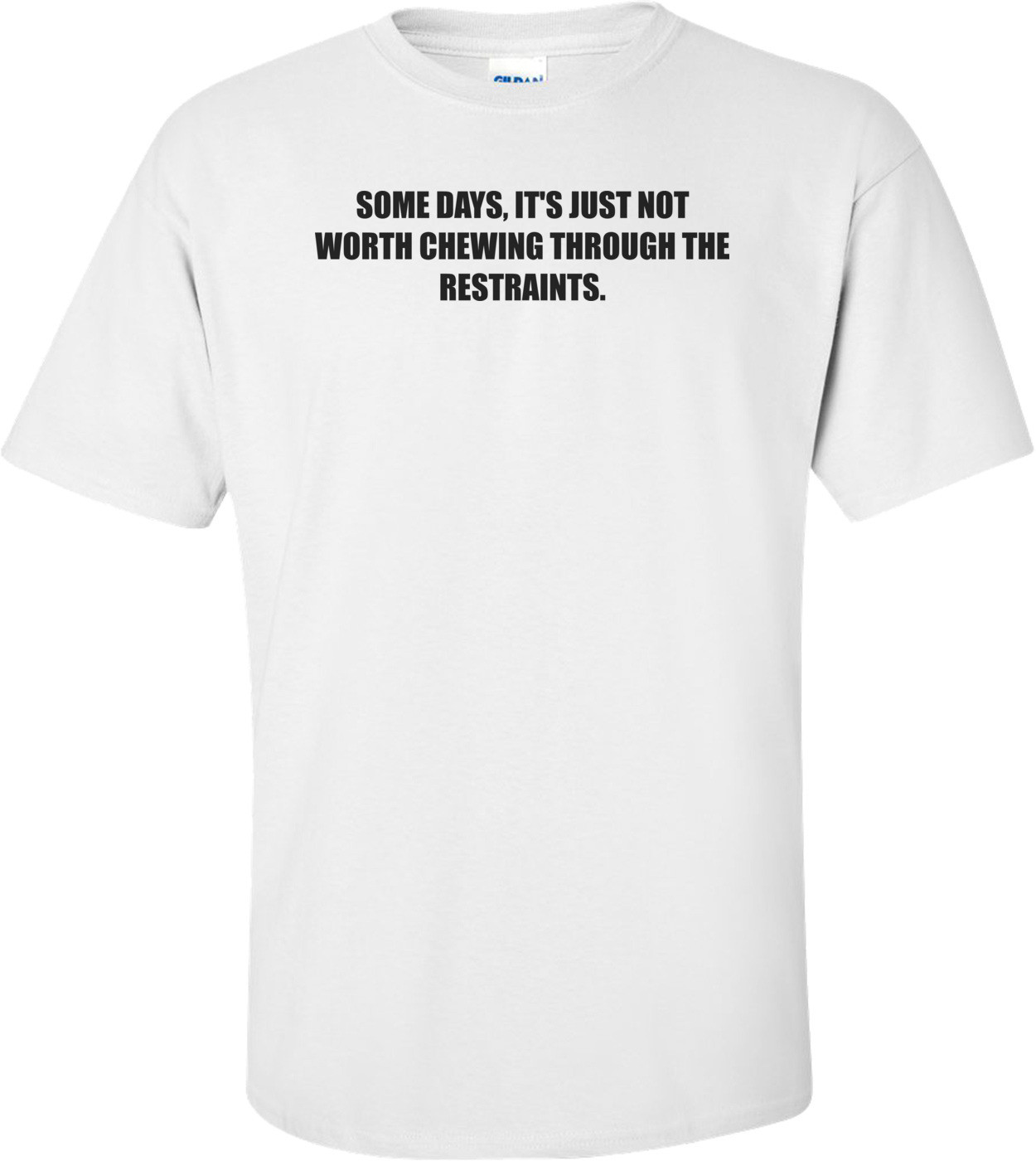 SOME DAYS, IT'S JUST NOT WORTH CHEWING THROUGH THE RESTRAINTS. Shirt