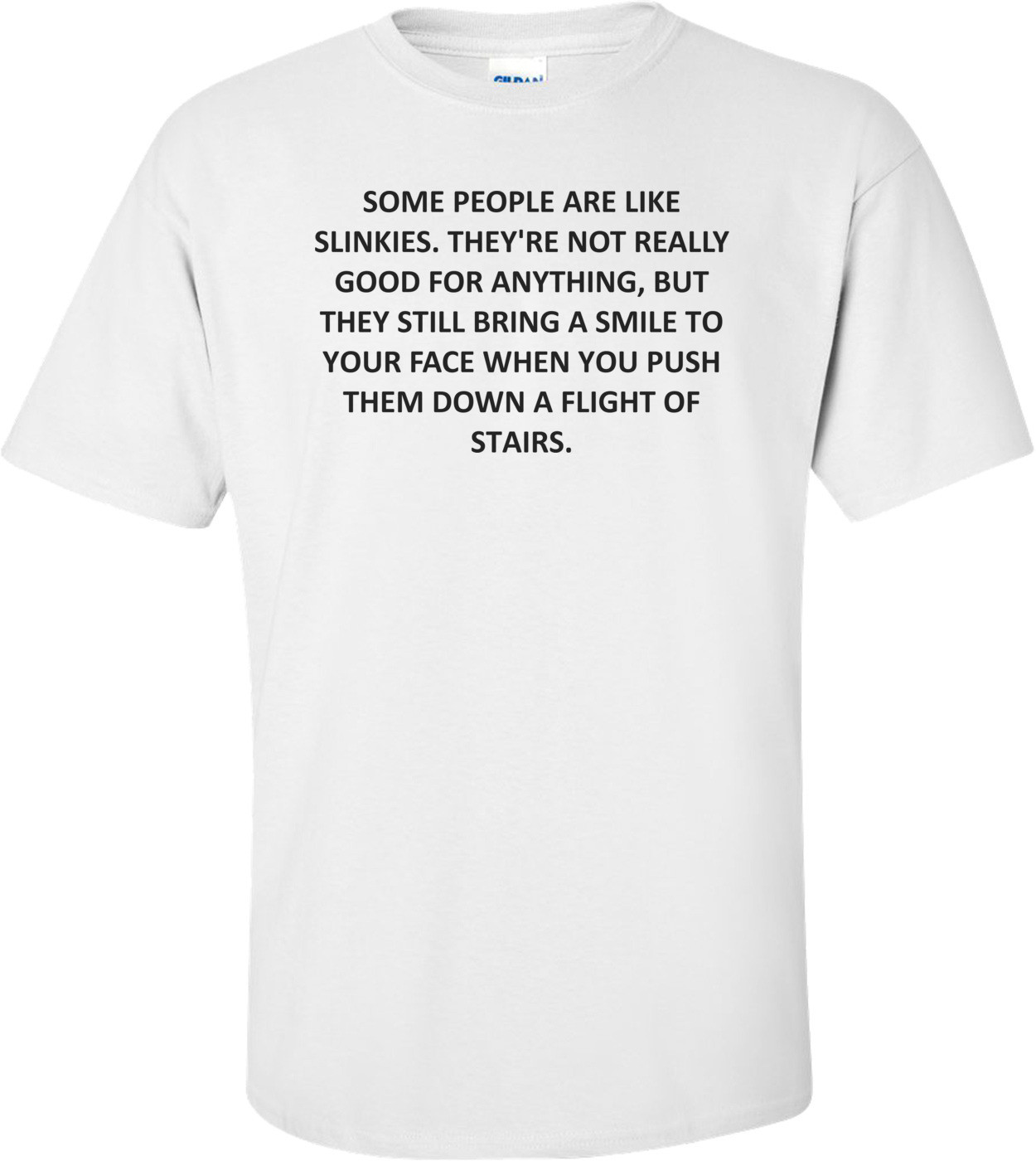 SOME PEOPLE ARE LIKE SLINKIES. THEY'RE NOT REALLY GOOD FOR ANYTHING, BUT THEY STILL BRING A SMILE TO YOUR FACE WHEN YOU PUSH THEM DOWN A FLIGHT OF STAIRS. Shirt