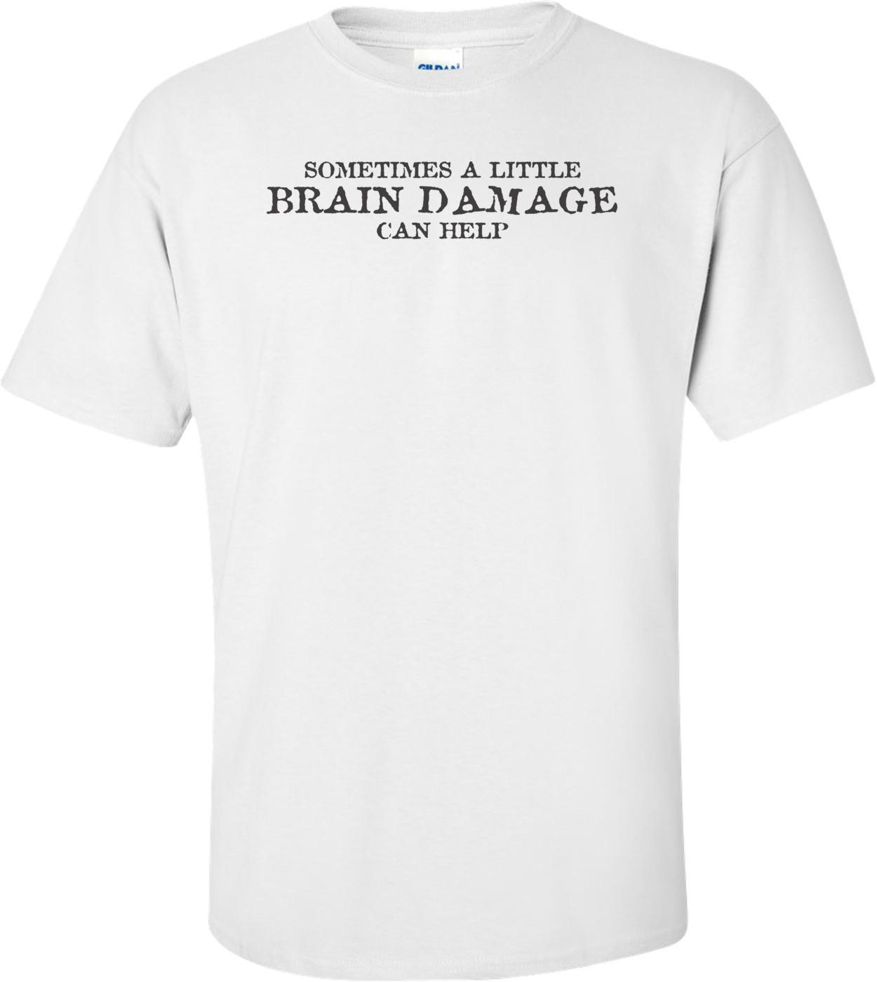 Sometimes A Little Brain Damage Can Help T-shirt