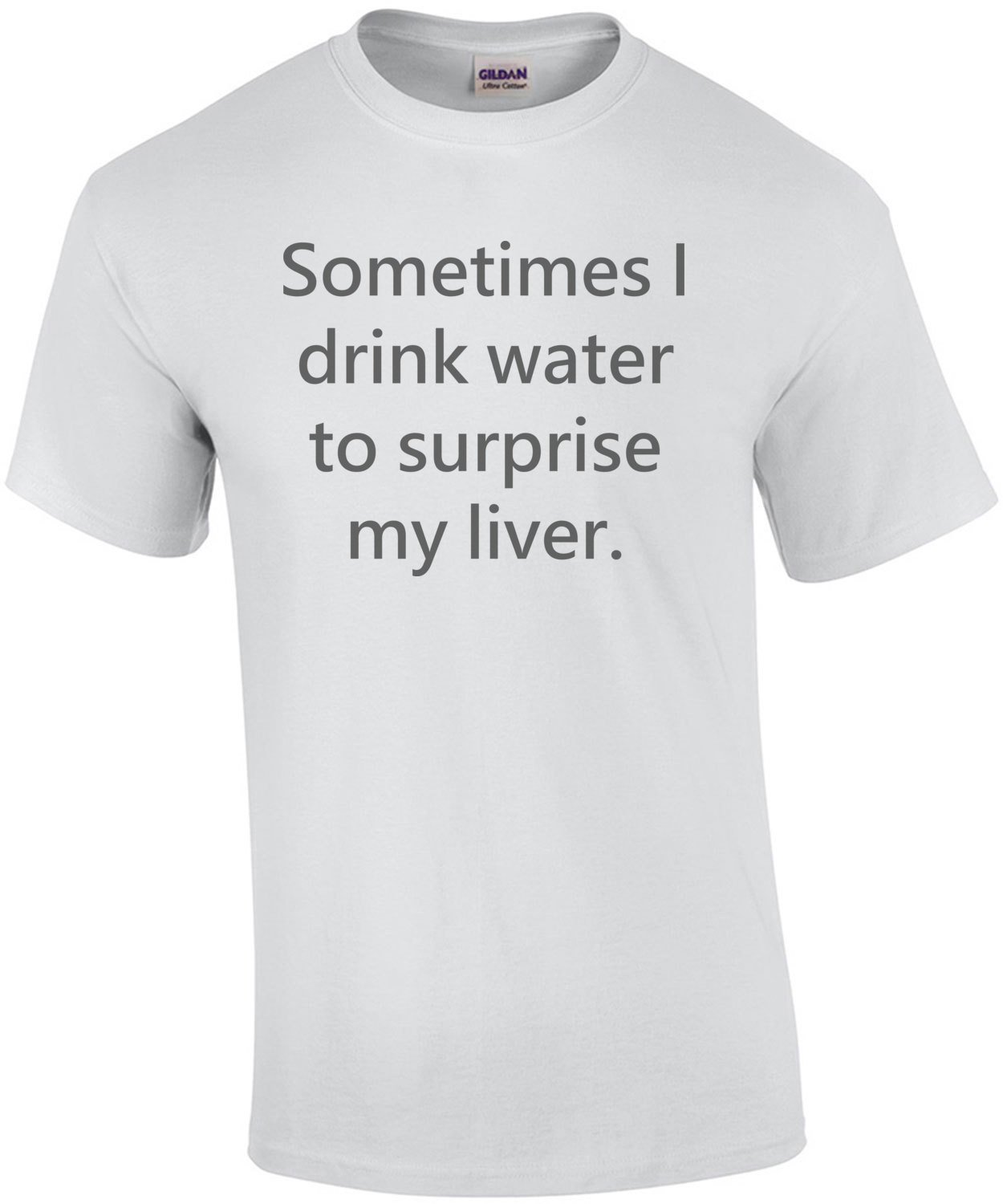 Sometimes I drink water to surprise my liver. Shirt