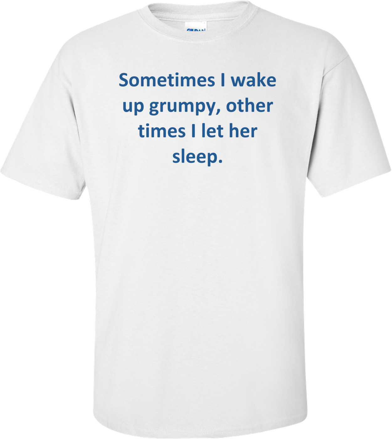 Sometimes I wake up grumpy, other times I let her sleep. Shirt