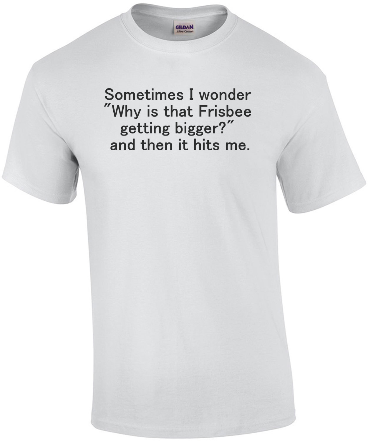 """Sometimes I wonder """"Why is that Frisbee getting bigger?"""" ... and then it hits me. Shirt"""