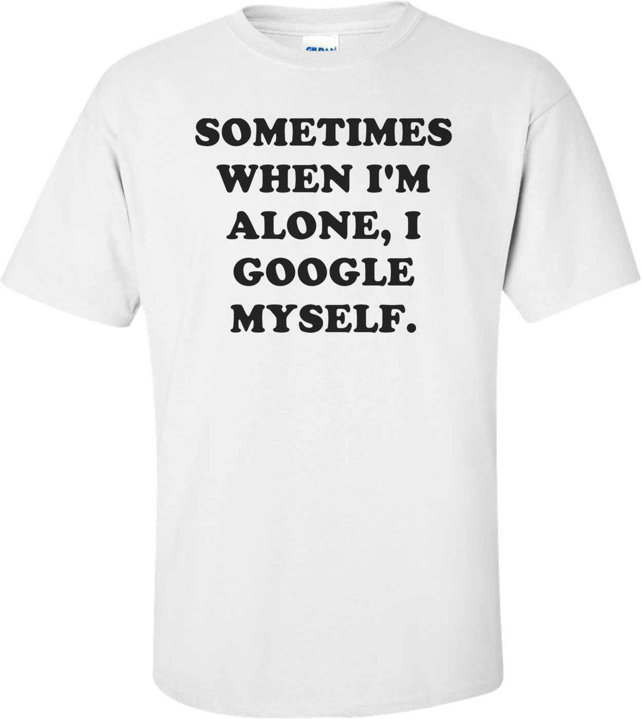 SOMETIMES WHEN I'M ALONE, I GOOGLE MYSELF. Shirt