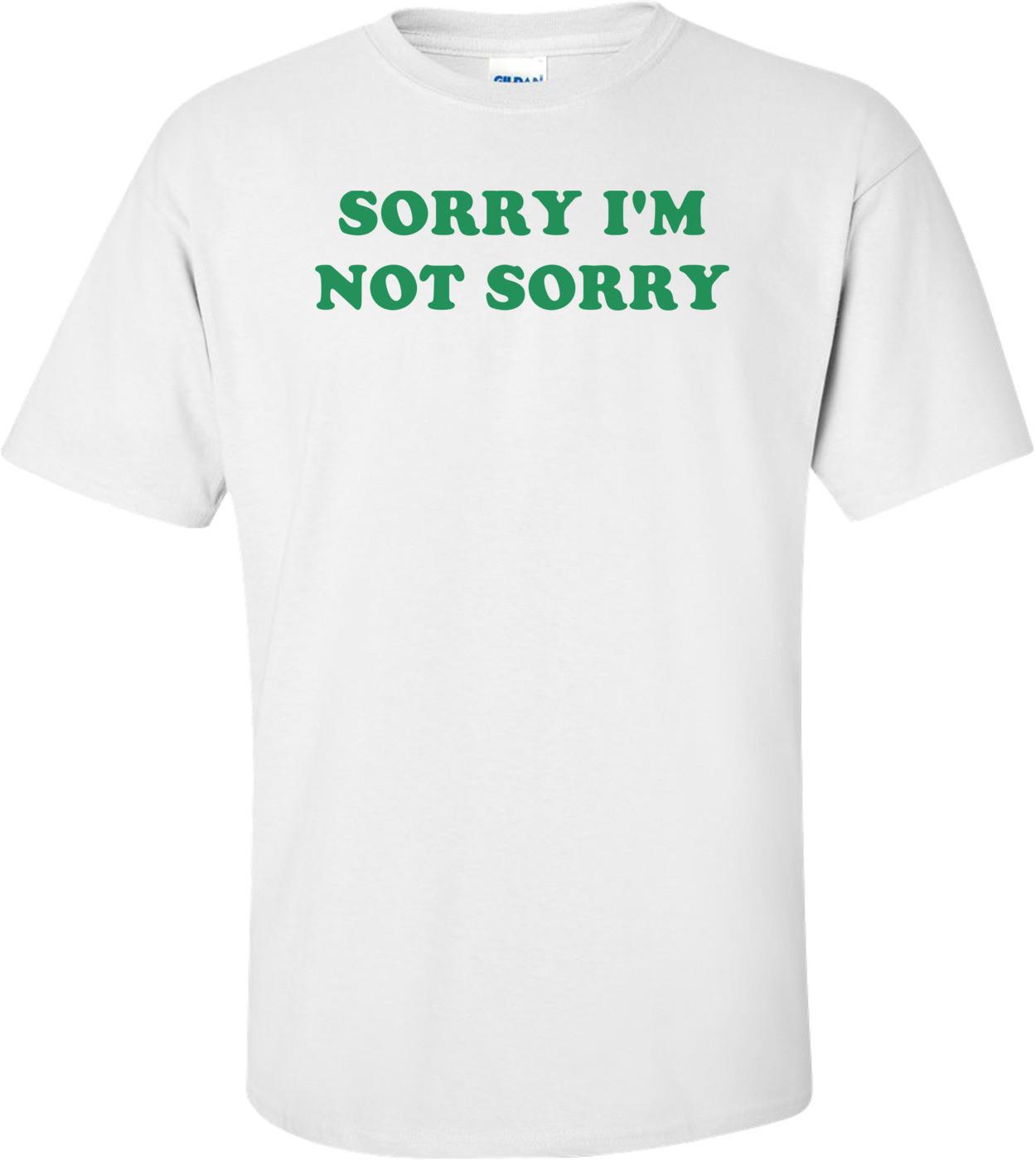 SORRY I'M NOT SORRY Shirt