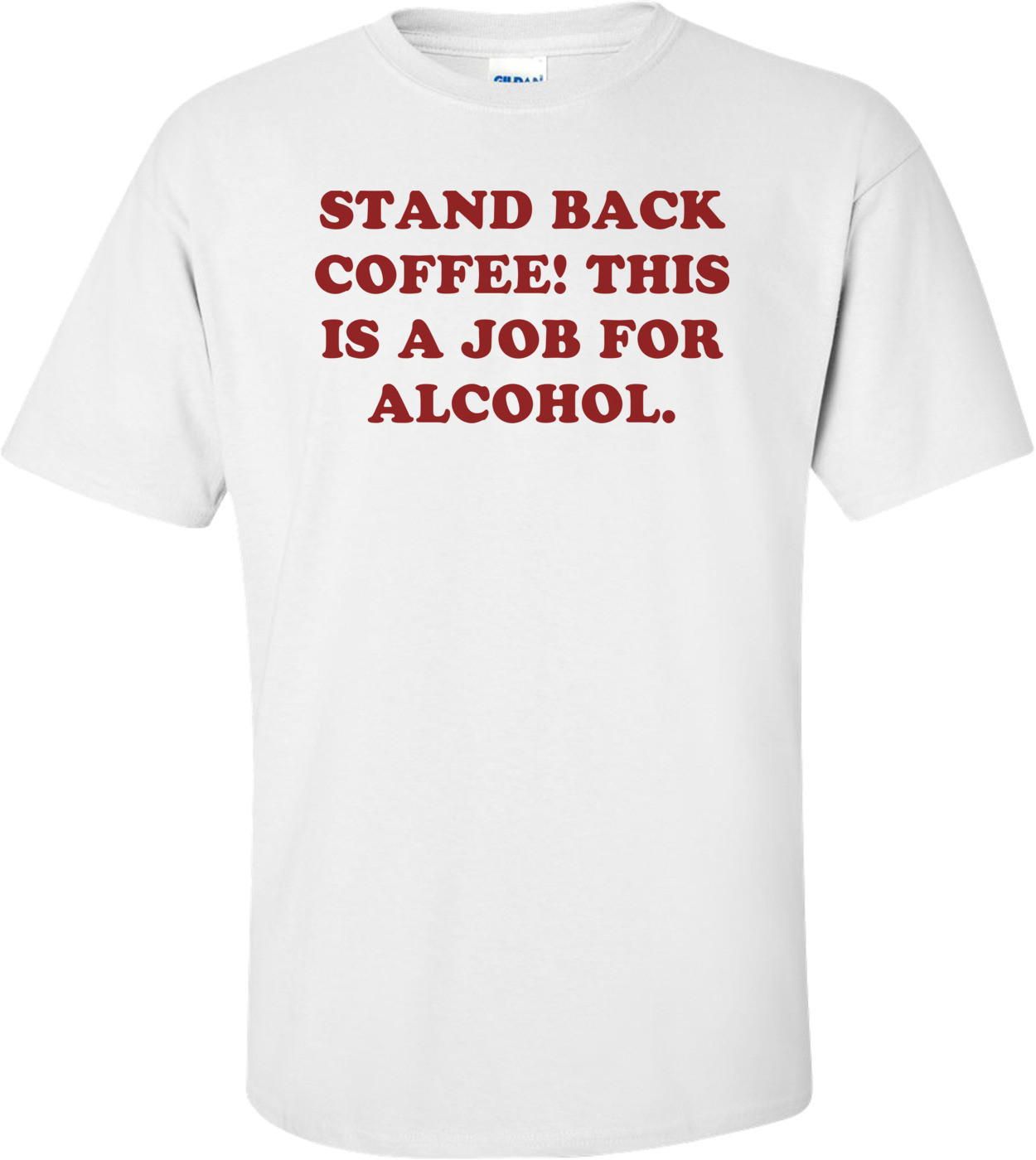 STAND BACK COFFEE! THIS IS A JOB FOR ALCOHOL. Shirt