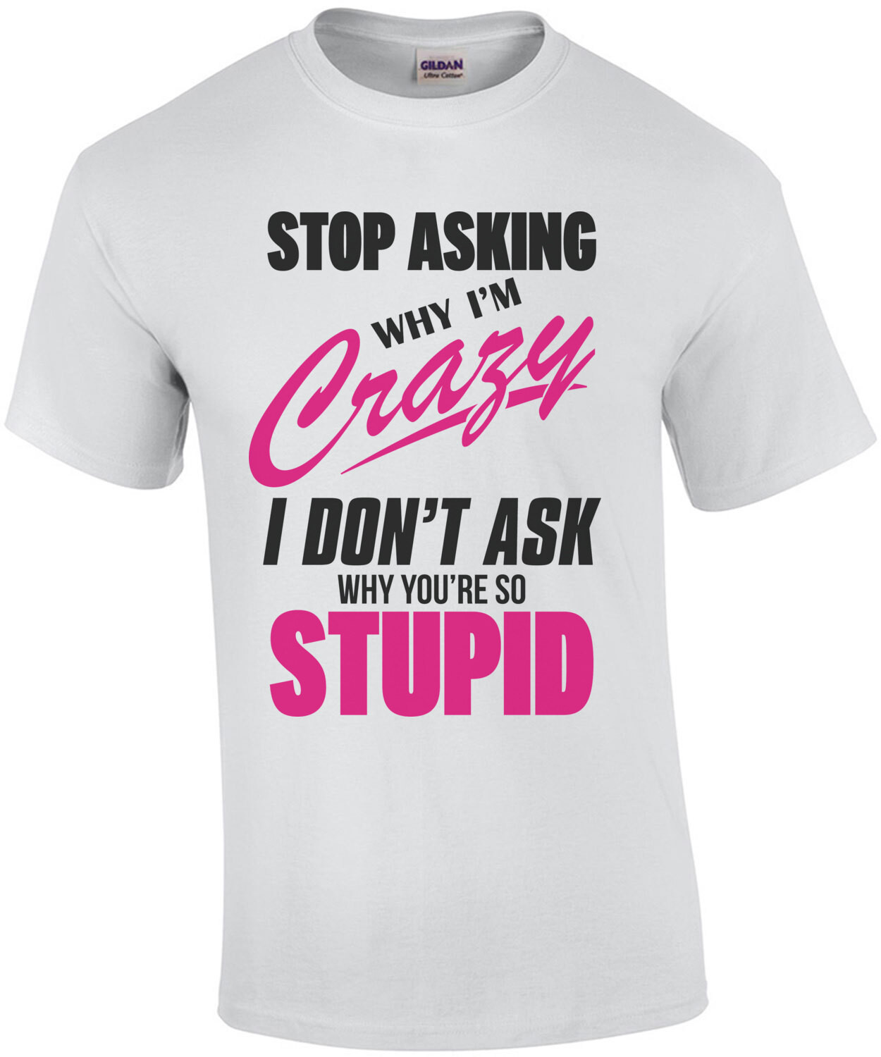 Stop asking why I'm crazy I don't ask why you're so stupid - funny t-shirt