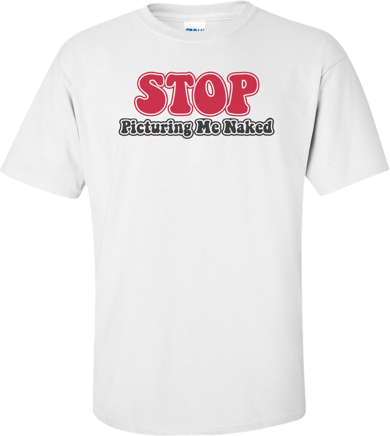 Stop Picturing Me Naked T-shirt