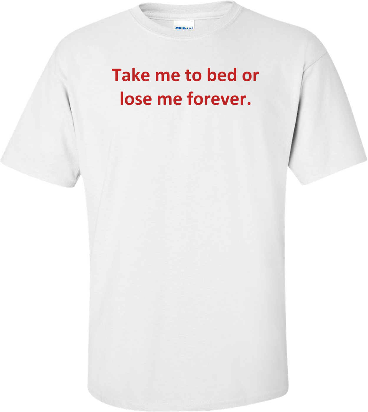 Take me to bed or lose me forever. Shirt
