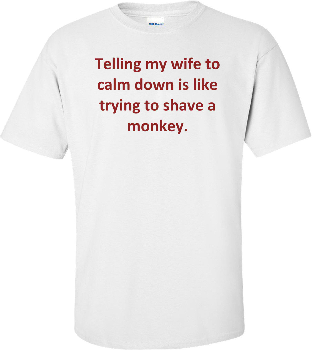 Telling my wife to calm down is like trying to shave a monkey. Shirt