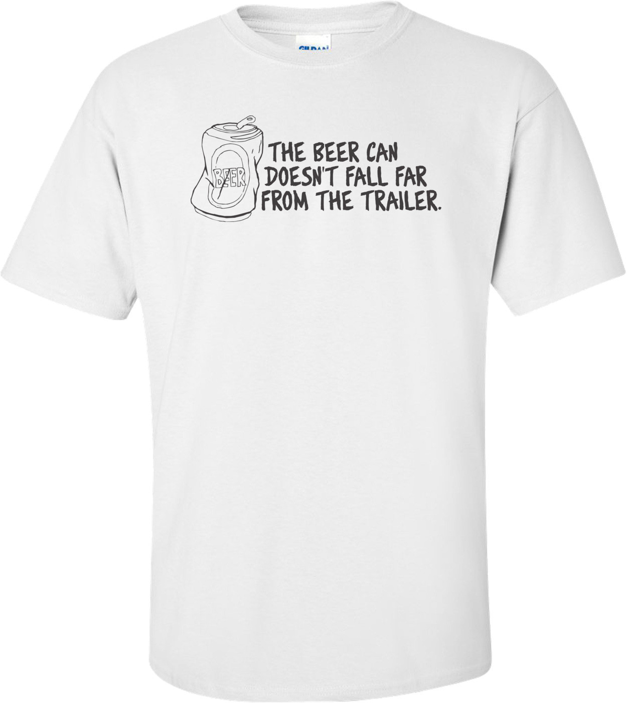 The Beer Can Doesn't Fall Far From The Trailer T-shirt