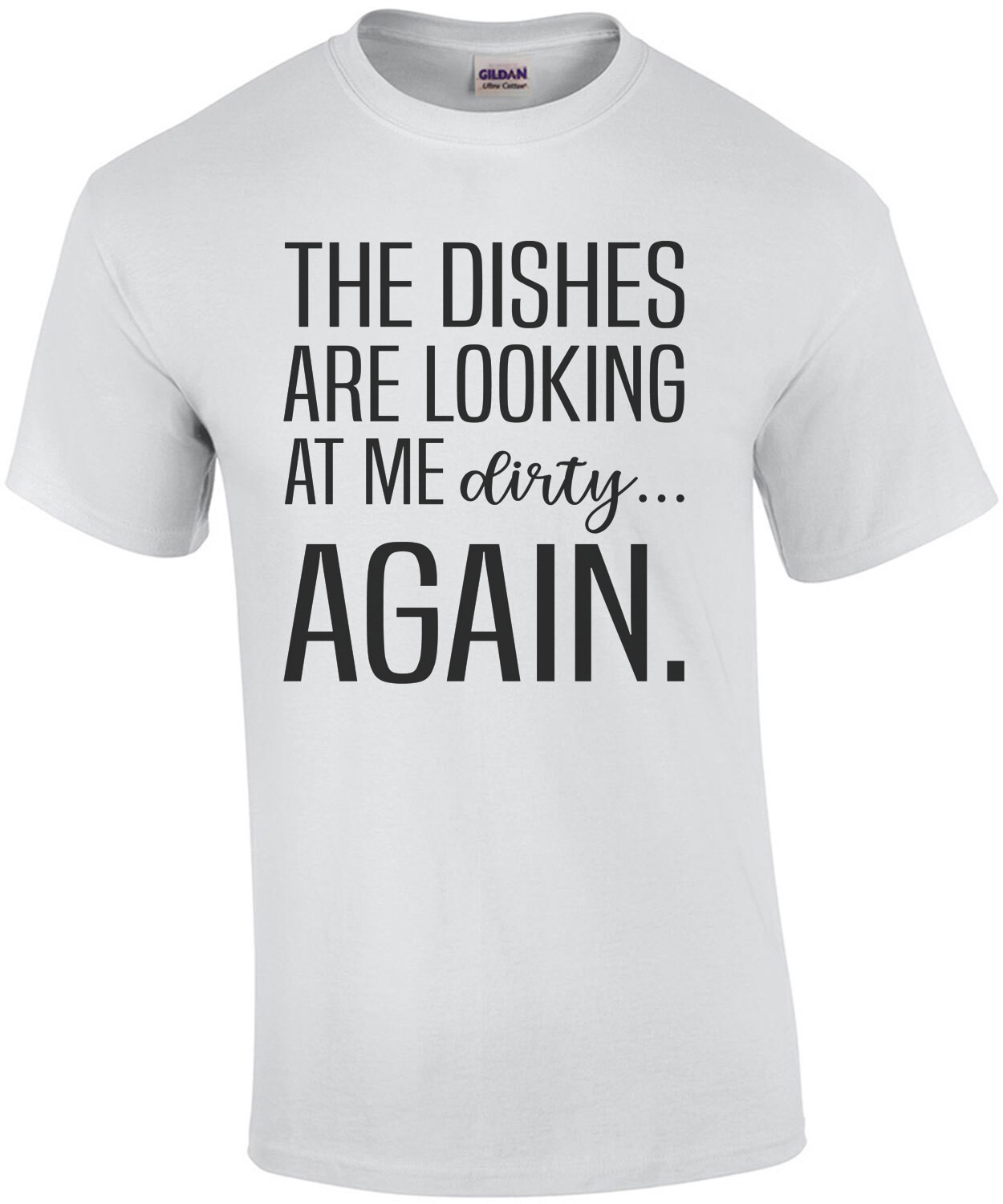 The dishes are looking at me dirty again. Funny T-Shirt