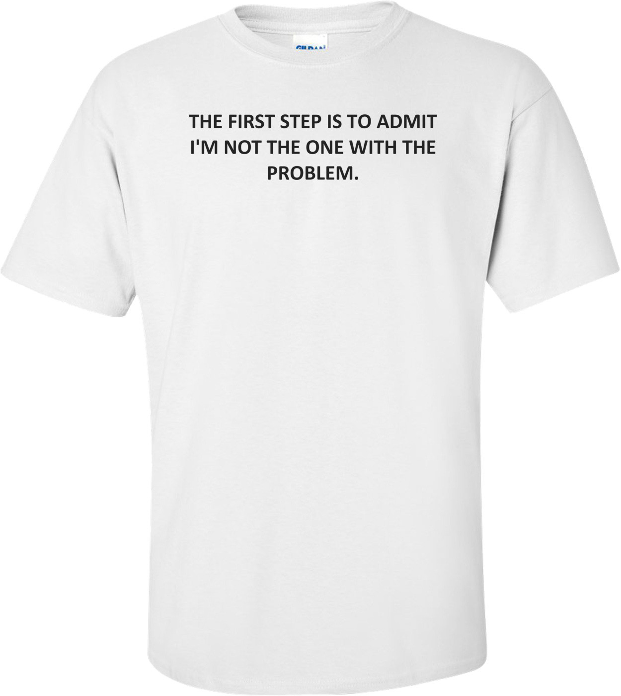 THE FIRST STEP IS TO ADMIT I'M NOT THE ONE WITH THE PROBLEM. Shirt