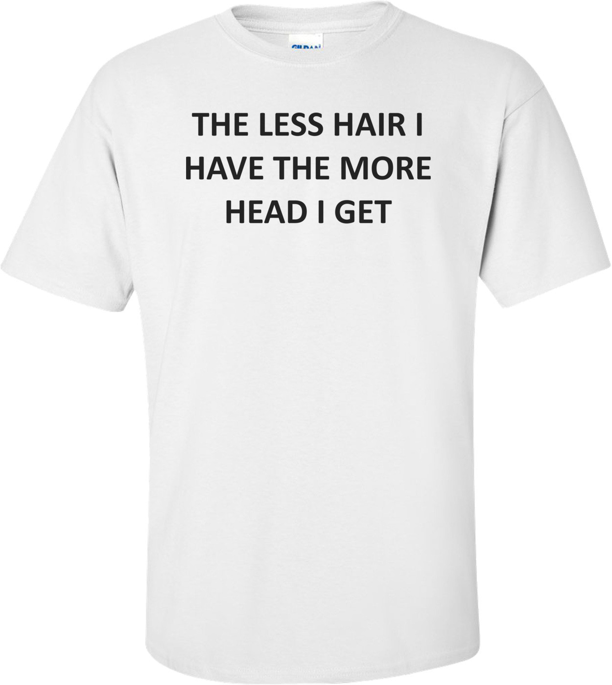 THE LESS HAIR I HAVE THE MORE HEAD I GET Shirt