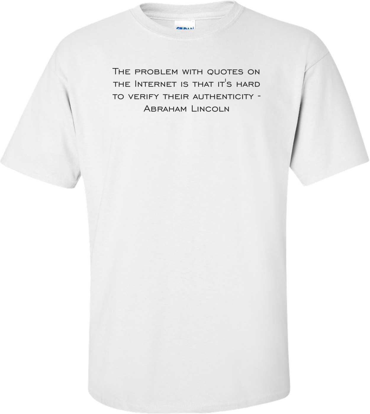 The problem with quotes on the Internet is that it's hard to verify their authenticity - Abraham Lincoln Shirt