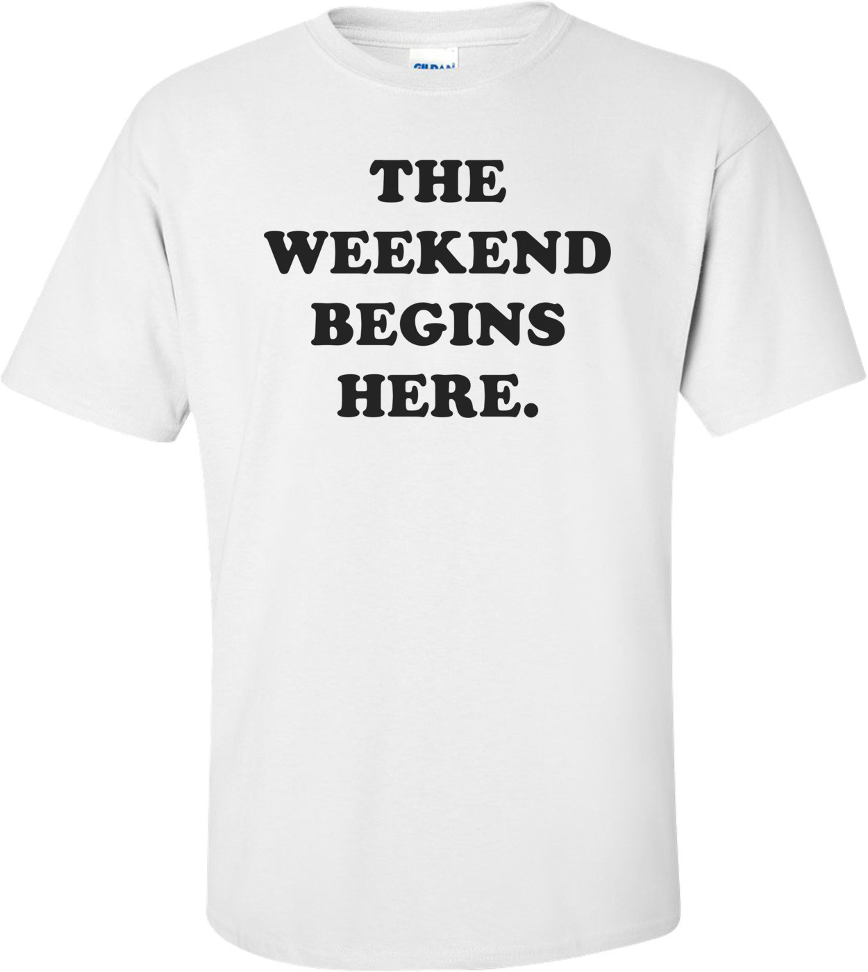 THE WEEKEND BEGINS HERE. Shirt
