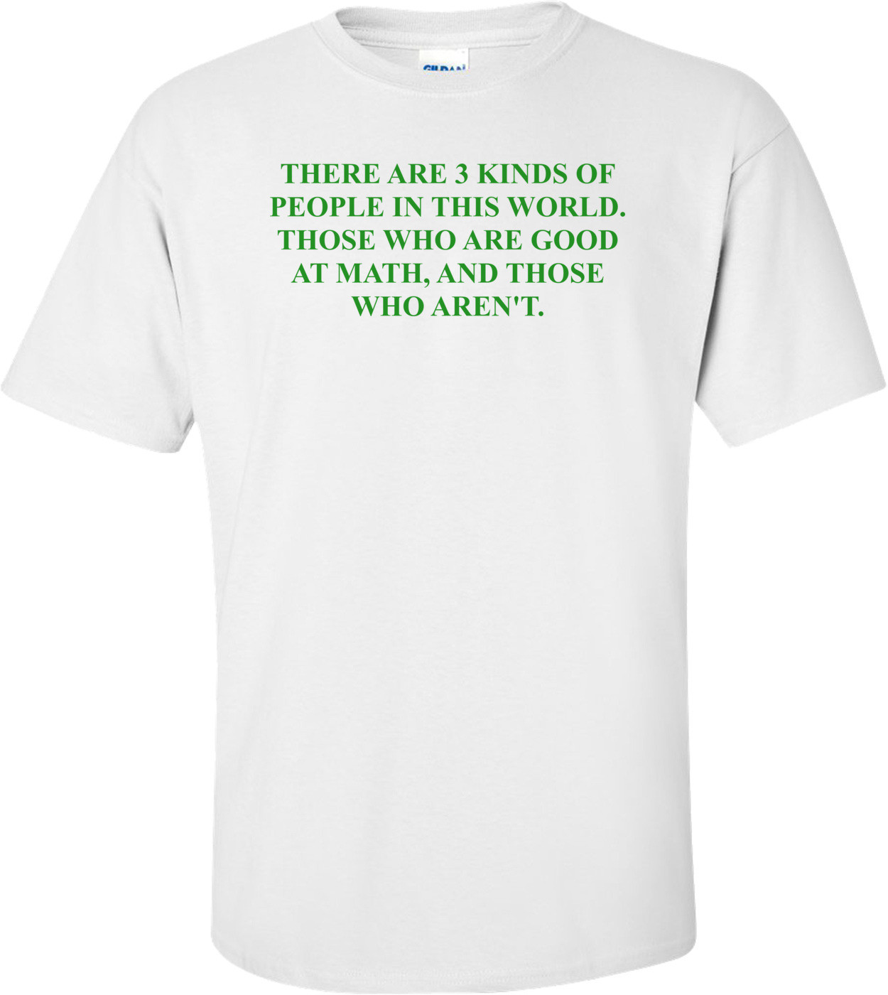 THERE ARE 3 KINDS OF PEOPLE IN THIS WORLD. THOSE WHO ARE GOOD AT MATH, AND THOSE WHO AREN'T. Shirt