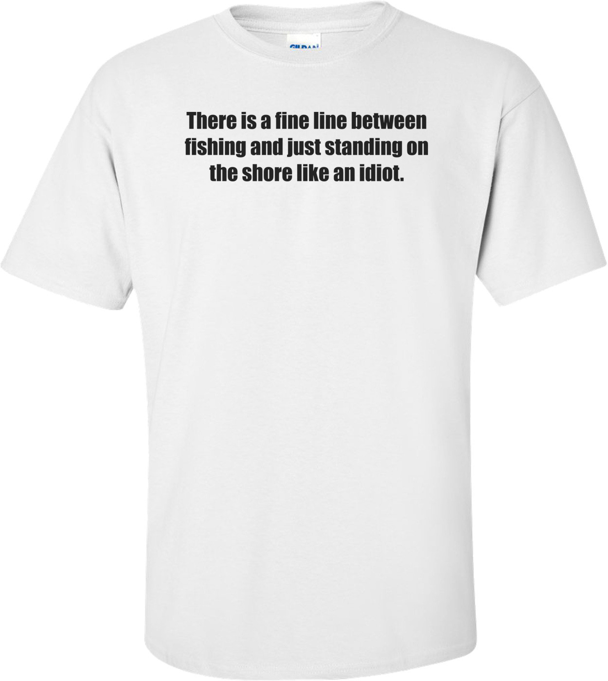 There is a fine line between fishing and just standing on the shore like an idiot. Shirt