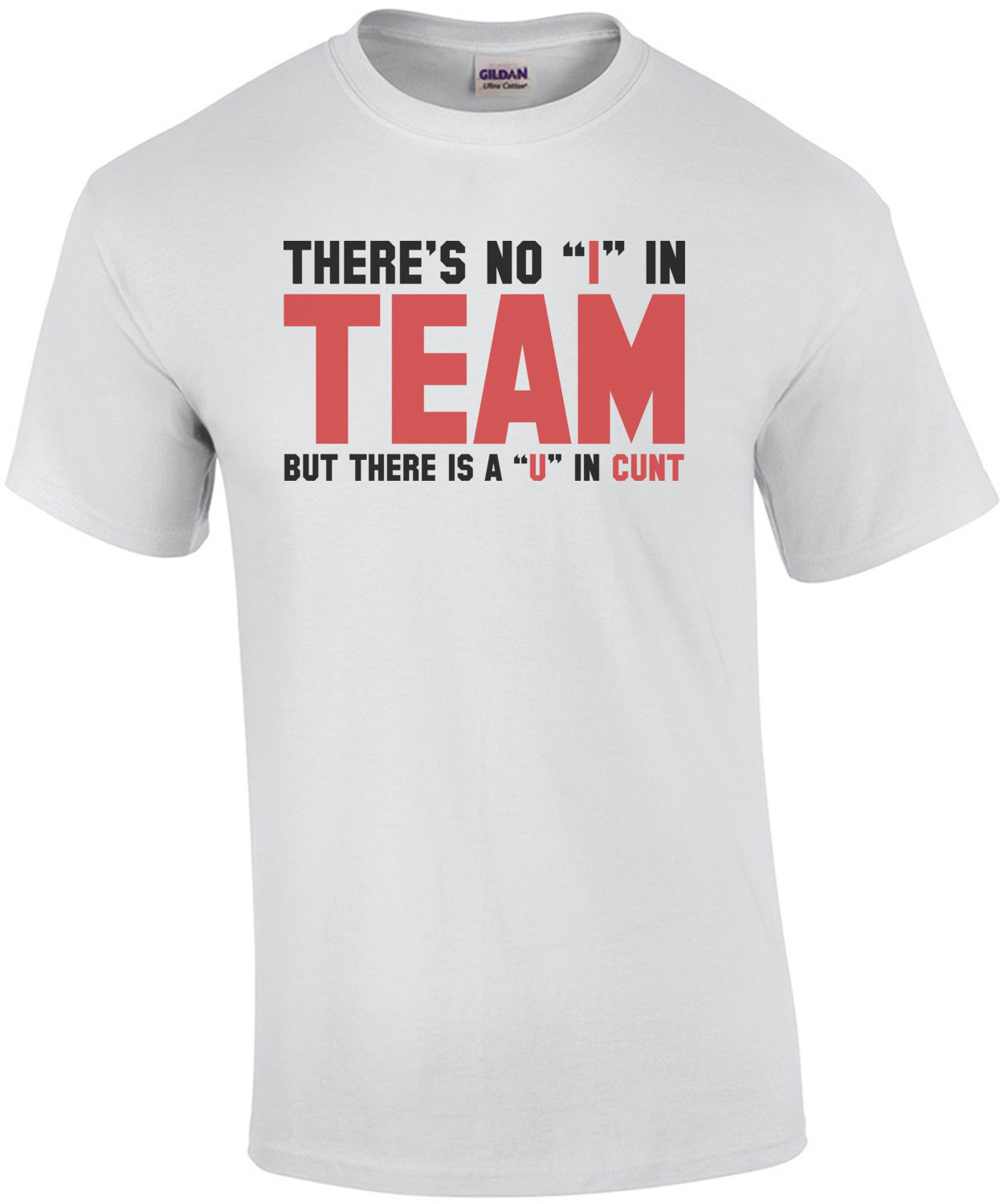 "There's no ""I"" in team, but there's a ""U"" in cunt Shirt"