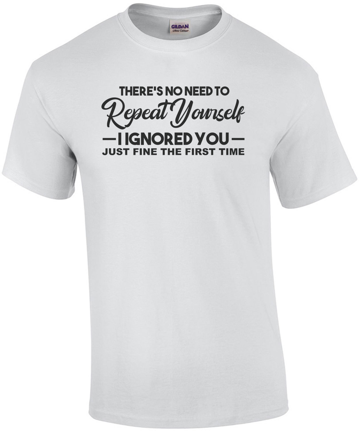 There's no need to repeat yourself I ignored you just fine the first time - Sarcasm T-Shirt