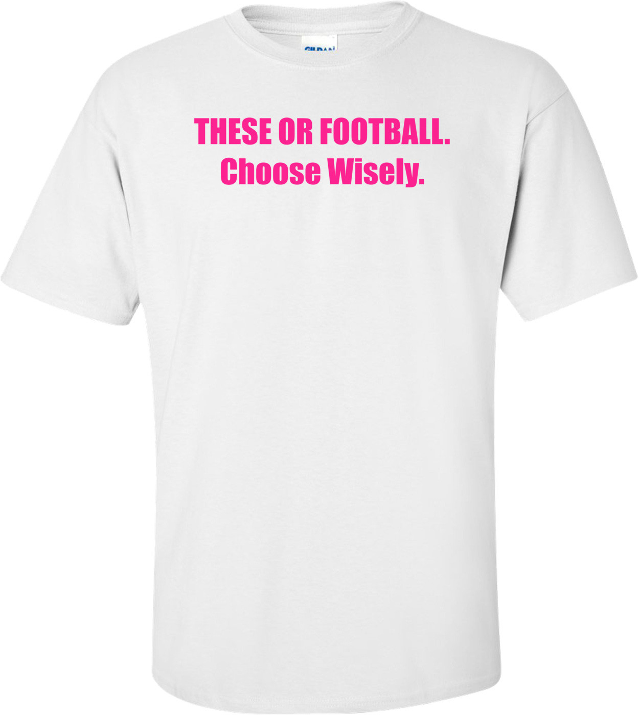 These Or Football. Choose Wisely Shirt