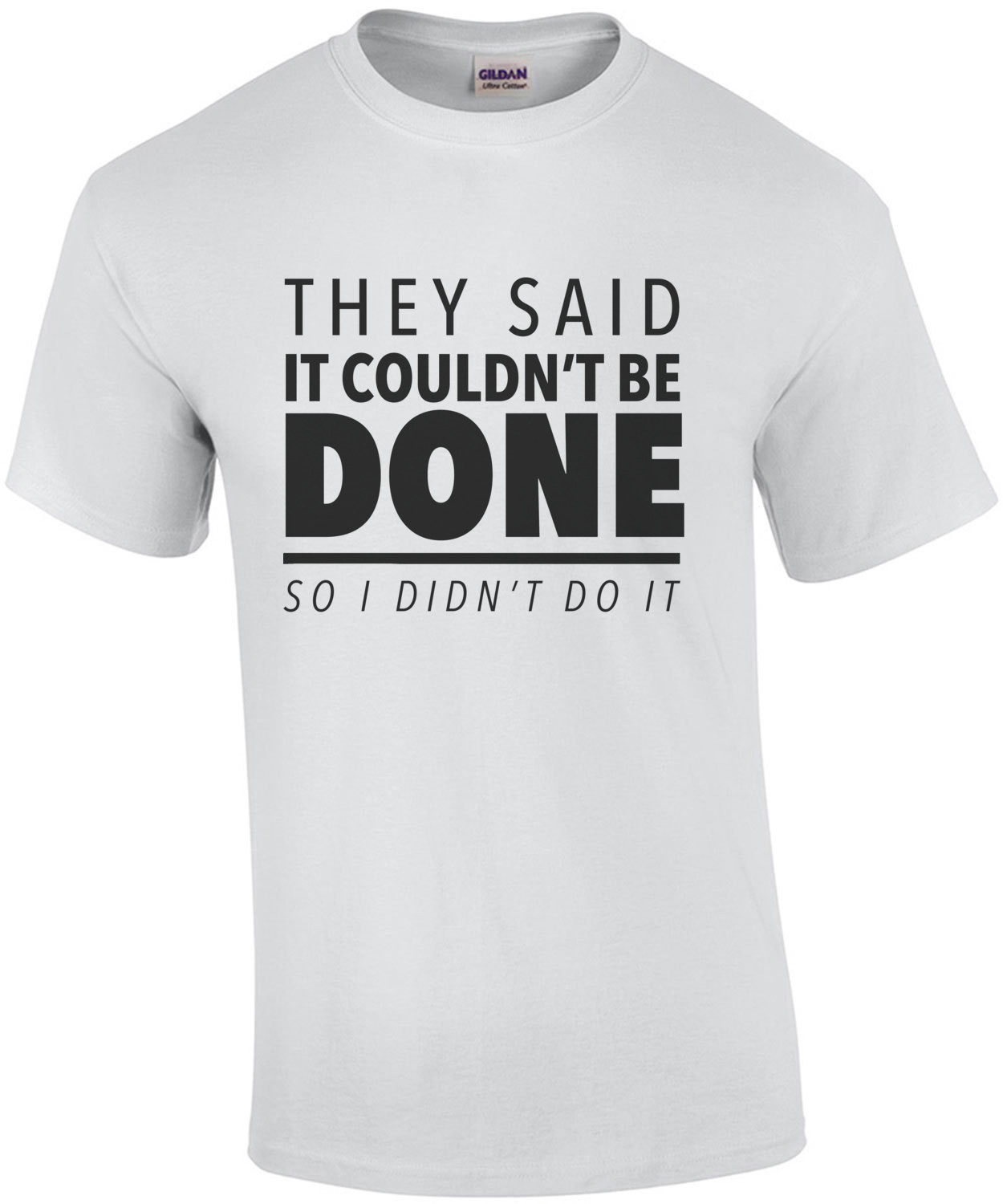 They said it couldn't be done - so I didn't do it - sarcastic t-shirt