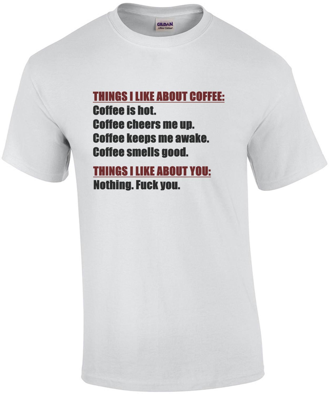 THINGS I LIKE ABOUT COFFEE: Coffee is hot. Coffee cheers me up. Coffee keeps my awake. Coffee smells good. THINGS I LIKE ABOUT YOU: Nothing. Fuck You. Shirt