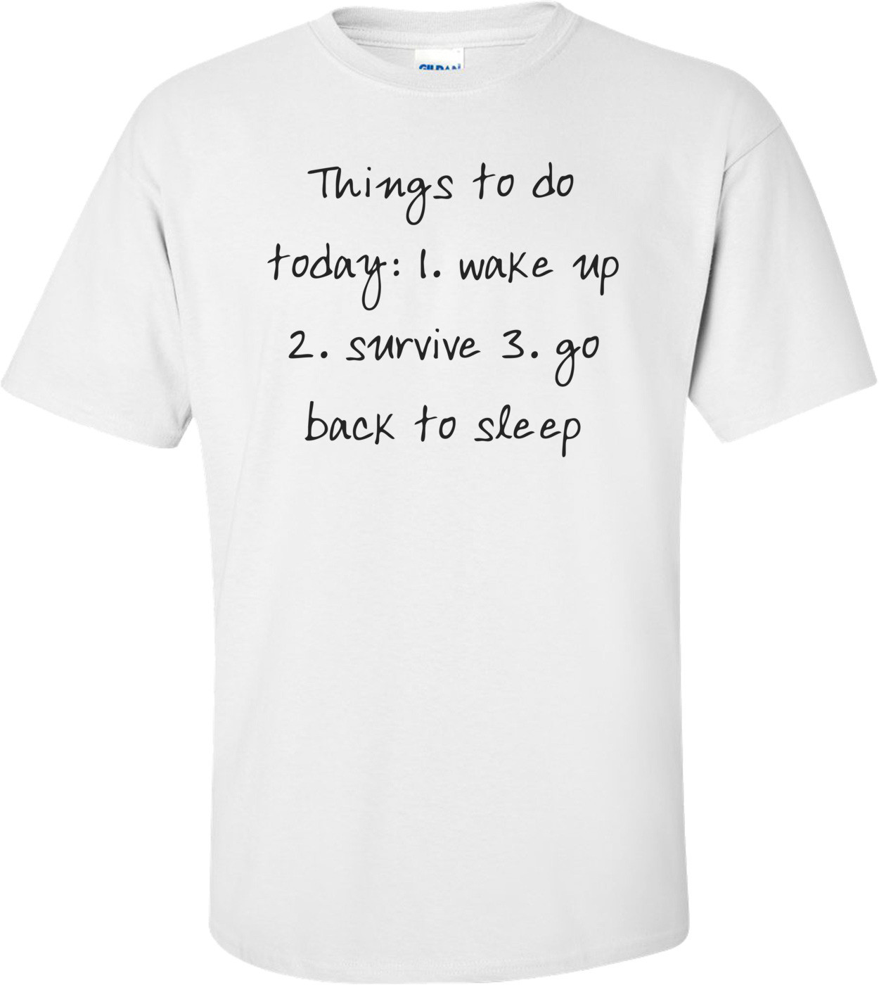 Things to do today: 1. wake up 2. survive 3. go back to sleep Shirt