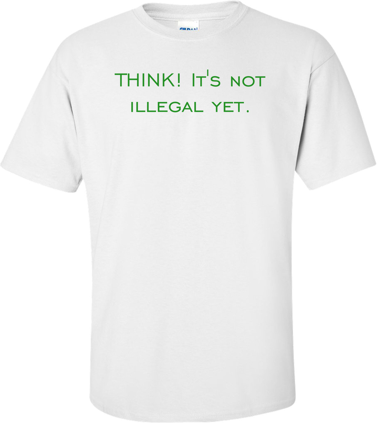 THINK! It's not illegal yet. Shirt