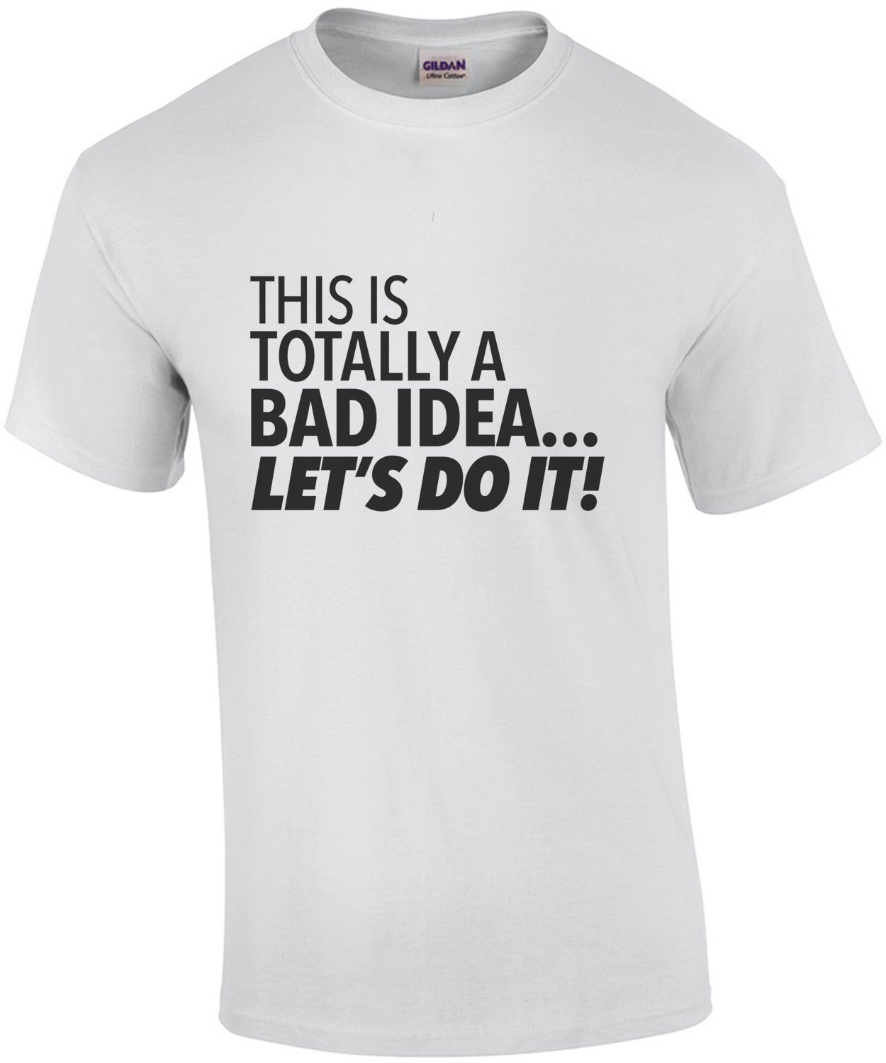 This is totally a bad idea... Let's do it! Sarcastic T-Shirt