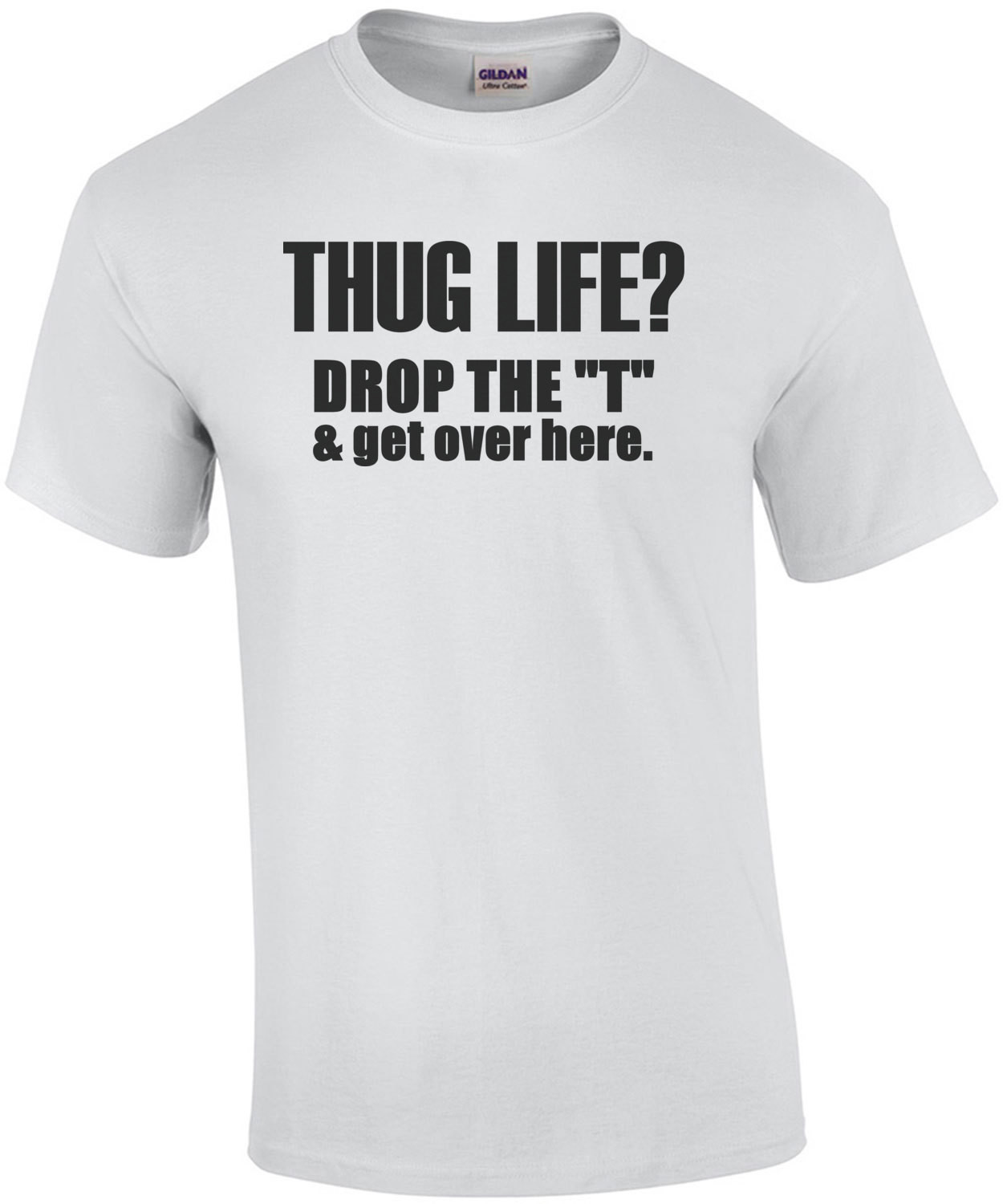 Thug life? Drop the T and get over here. T-Shirt