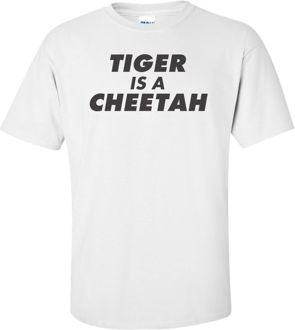 Tiger Is A Cheetah T-shirt