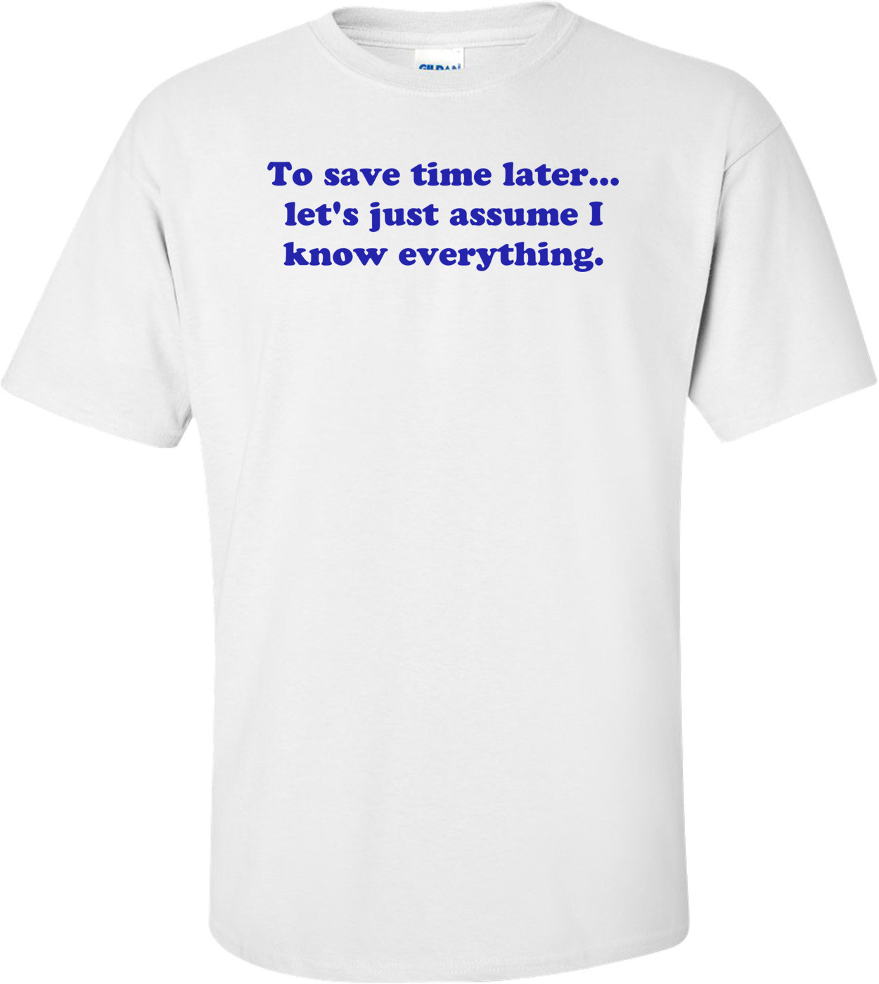 To save time later... let's just assume I know everything. Shirt