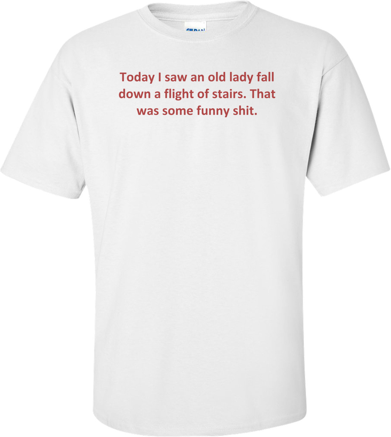 Today I saw an old lady fall down a flight of stairs. That was some funny shit. Shirt