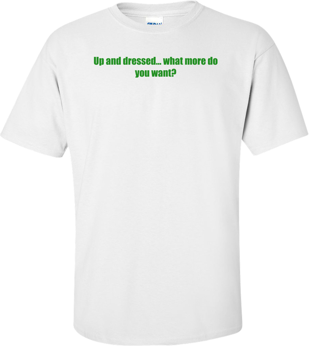 Up and dressed... what more do you want? Shirt