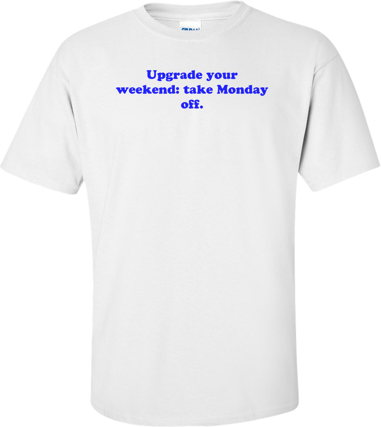 Upgrade your weekend: take Monday off. Shirt