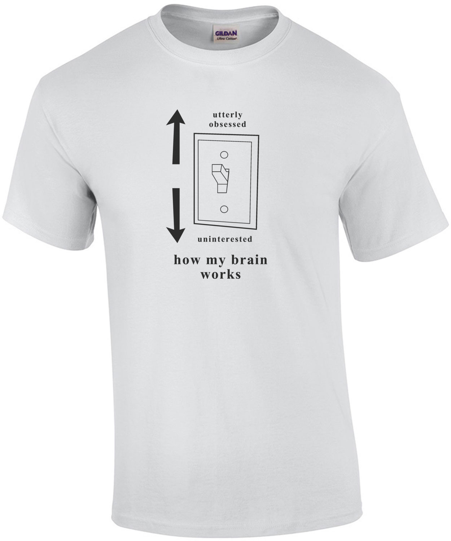 Utterly obsessed - Uninterested - how my brain works. T-Shirt