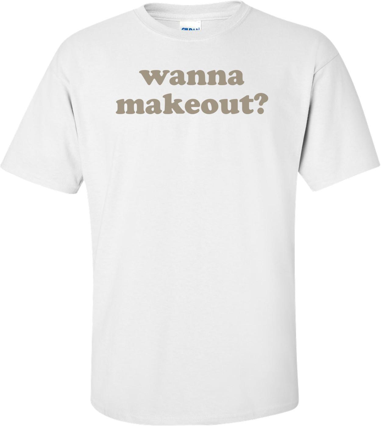 Wanna Makeout T-shirt