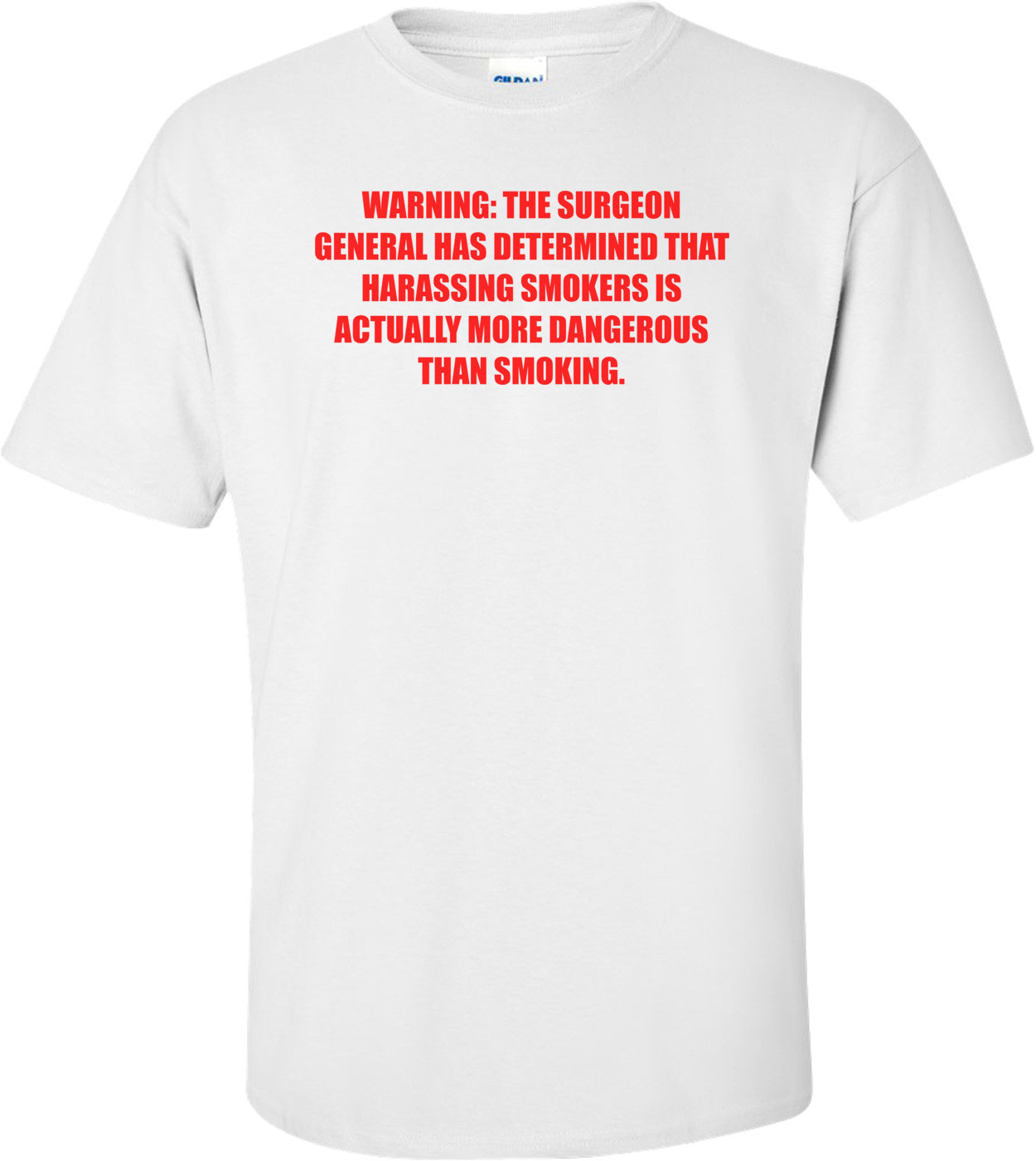 WARNING: THE SURGEON GENERAL HAS DETERMINED THAT HARASSING SMOKERS IS ACTUALLY MORE DANGEROUS THAN SMOKING. Shirt