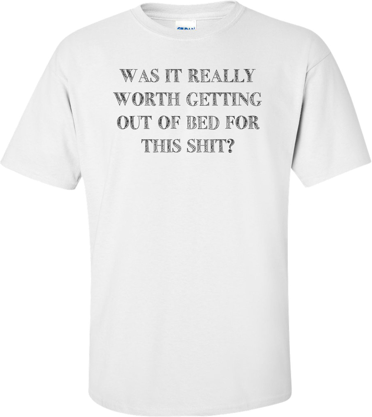 WAS IT REALLY WORTH GETTING OUT OF BED FOR THIS SHIT? Shirt